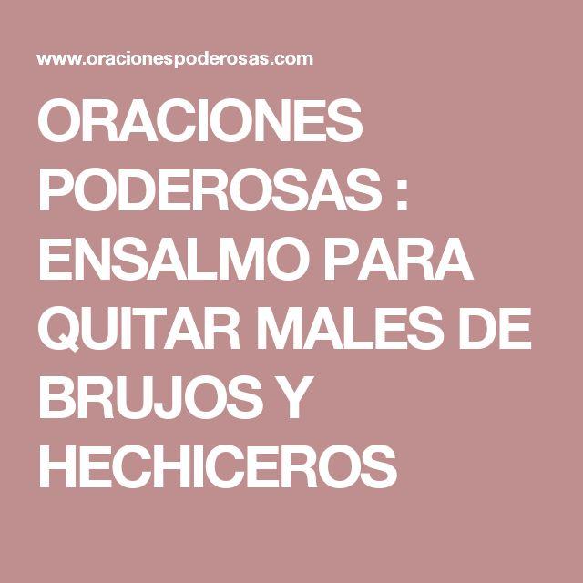 ORACIONES PODEROSAS : ENSALMO PARA QUITAR MALES DE BRUJOS Y HECHICEROS