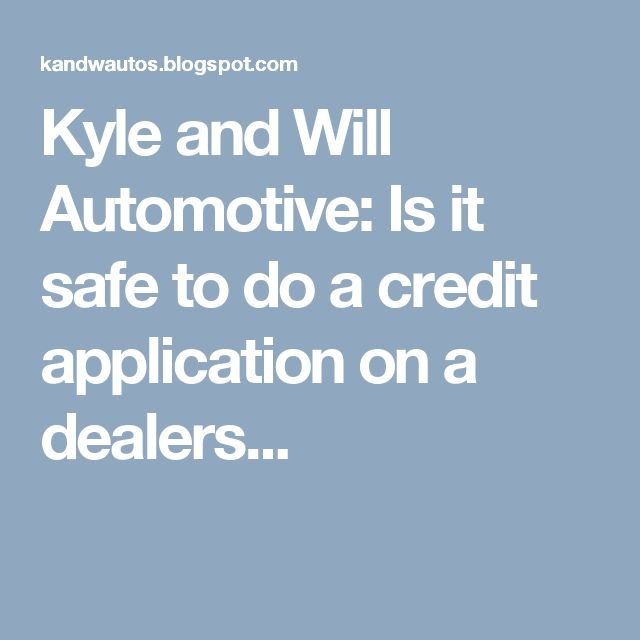 Kyle and Will Automotive: Is it safe to do a credit application on a dealers...