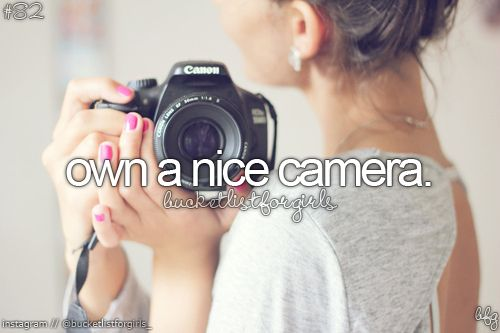 Bucket list, before i die ♥      Complete I own a Canon t3i