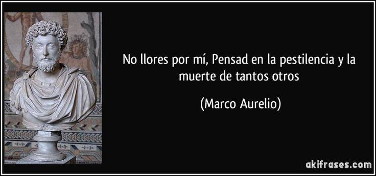 No llores por mí, Pensad en la pestilencia y la muerte de tantos otros (Marco Aurelio)