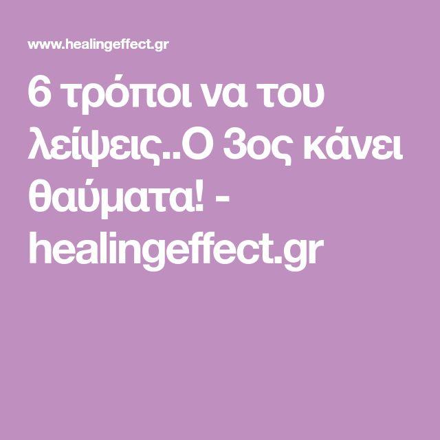 6 τρόποι να του λείψεις..Ο 3ος κάνει θαύματα! - healingeffect.gr