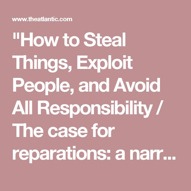 """""""How to Steal Things, Exploit People, and Avoid All Responsibility / The case for reparations: a narrative bibliography"""" - Ta-Nehisi Coates explains how his reading over the years built the case for what he currently understands"""