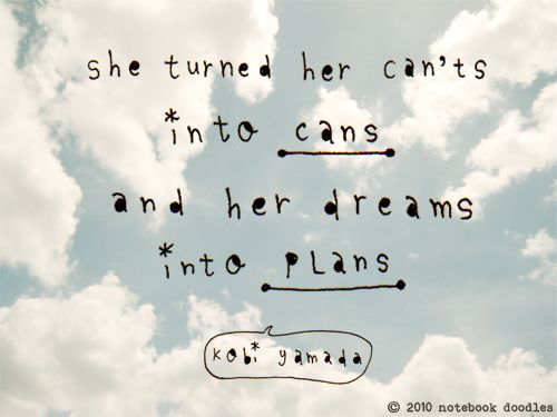 I never let someone tell me I can't do something. You can do anything you dream with enough confidence and faith :o)
