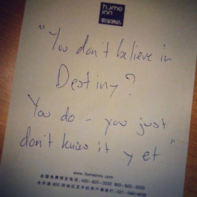 You don't believe in Destiny? You do - you just don't know it yet.  Δεν πιστεύεις στο πεπρωμένο; Πιστεύεις. Απλά δεν το ξέρεις ακόμη.