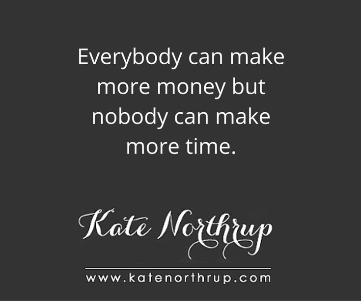 Everybody can make more money but nobody can make more time. Read more here: http://www.katenorthrup.com/outsourcing-automation-and-the-joy-of-assisted-living/