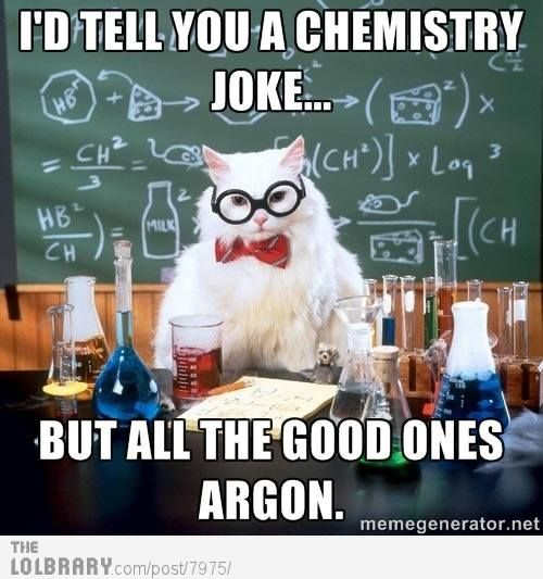 Geek humor - I'd tell you a chemistry joke but all the ...
