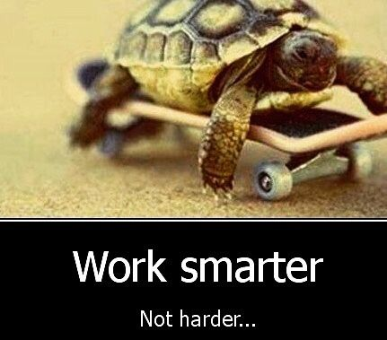 Work smarter not harder!