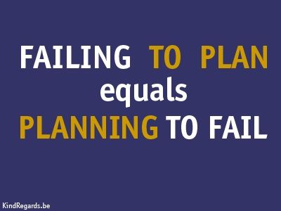 Failing to plan equals planning to fail.