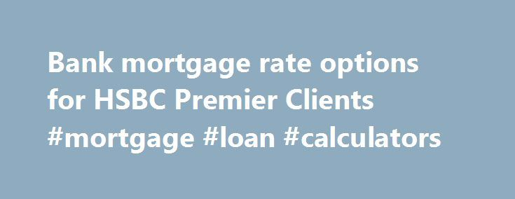 Bank mortgage rate options for HSBC Premier Clients #mortgage #loan #calculators http://mortgage.remmont.com/bank-mortgage-rate-options-for-hsbc-premier-clients-mortgage-loan-calculators/  #national mortgage # Bank mortgage rate options for HSBC Premier Clients | HSBC Mortgages for every place called home If you're planning on purchasing a new home or refinancing your existing mortgage, an HSBC Premier Deluxe Mortgage 1 could be just what you need. Our best mortgage rates 2 Our Premier…