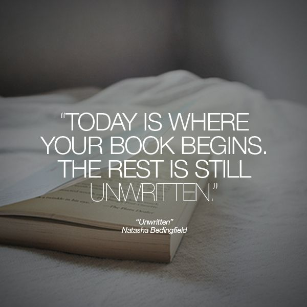 """Today is where your book begins. The rest is still unwritten."" 'Unwritten' - Natasha Bedingfield"