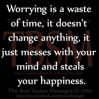 I worry too much. Especially about what others think of me.......