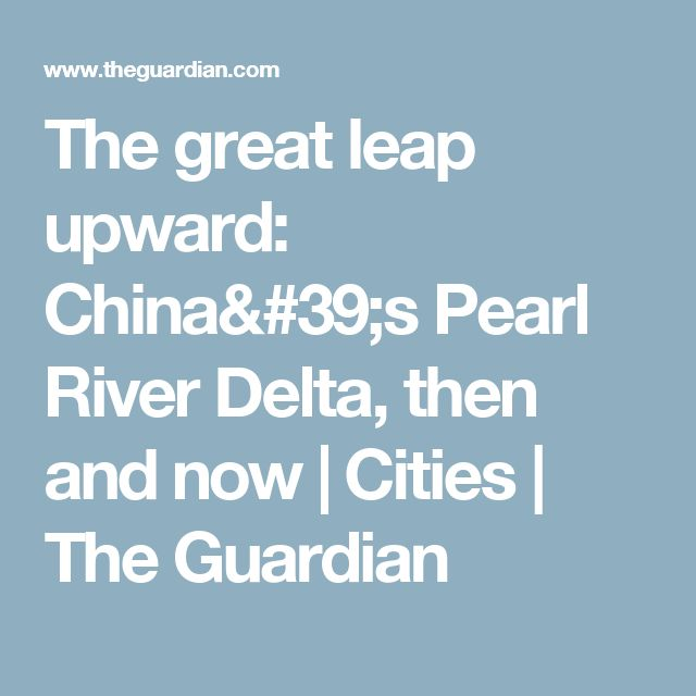 The great leap upward: China's Pearl River Delta, then and now | Cities | The Guardian