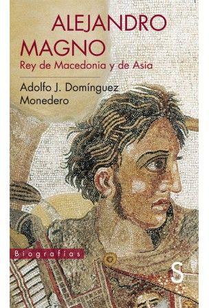 Alejandro Magno : Rey de Macedonia y de Asia / Adolfo J. Domínguez Monedero Publicación Madrid : Sílex, D.L. 2013