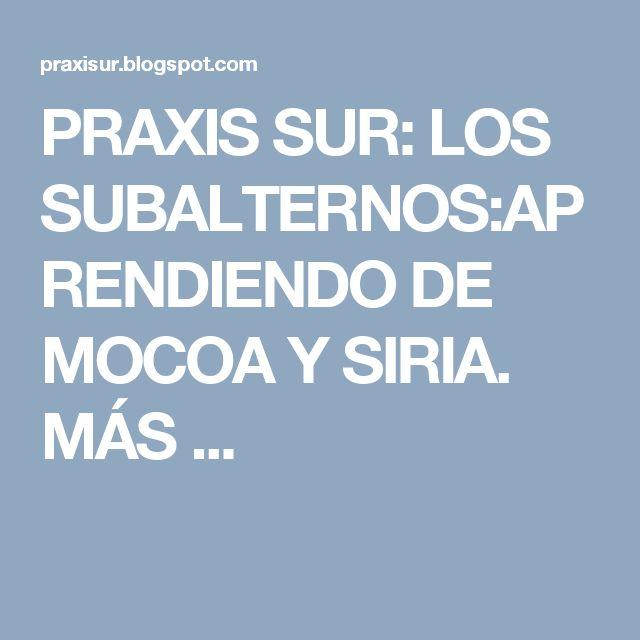 PRAXIS SUR: LOS SUBALTERNOS:APRENDIENDO DE MOCOA Y SIRIA. MÁS ...