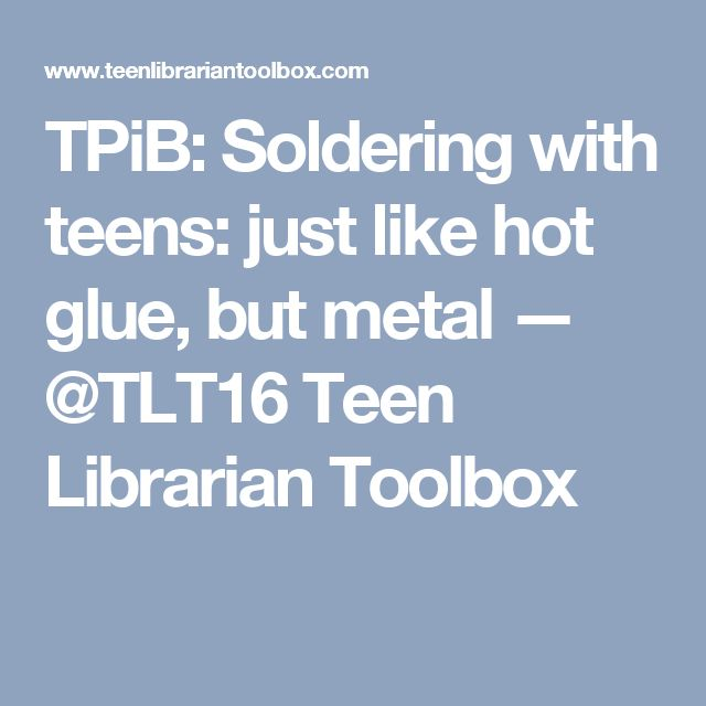 TPiB: Soldering with teens: just like hot glue, but metal — @TLT16 Teen Librarian Toolbox