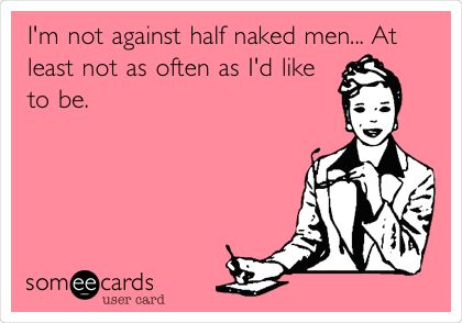 I'm not against half naked men... At least not as often as I'd like to be.