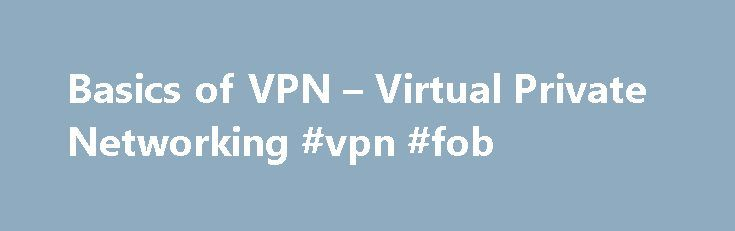 Basics of VPN – Virtual Private Networking #vpn #fob http://quote.nef2.com/basics-of-vpn-virtual-private-networking-vpn-fob/  # What a VPN Can Do For You Updated November 26, 2016 A Virtual Private Network (VPN) supplies network connectivity over a potentially long physical distance. In this respect, a VPN is a form of Wide Area Network (WAN). VPNs enable file sharing, video conferencing and similar network services. A VPN can work over both public networks like the Internet and private…