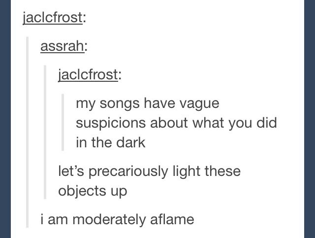 """My songs have vague suspicions about what you did in the dark (MY songs know what you did in the dark"""""""