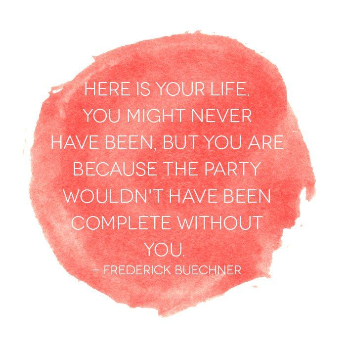 """""""Here is your life. You might never have been, but you are because the party wouldn't have been complete without you."""" - Frederick Buechner quote"""