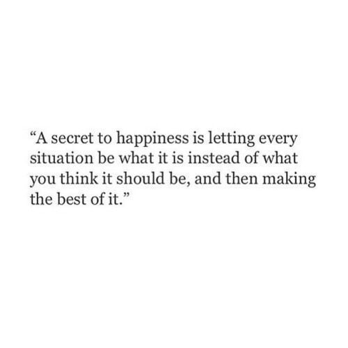 A secret to happiness is letting every situation be what it is instead of what you think it should be, and then making the best of it.