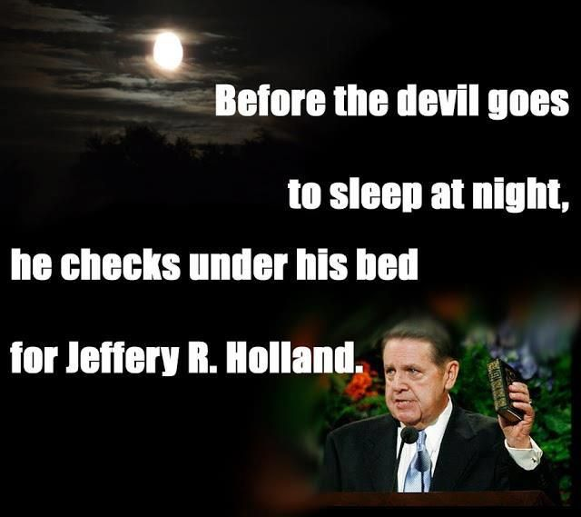 Before the devil goes to sleep at night, he checks under his bed for Jeffrey R. Holland.  But seriously. Can I be him when I grow up?
