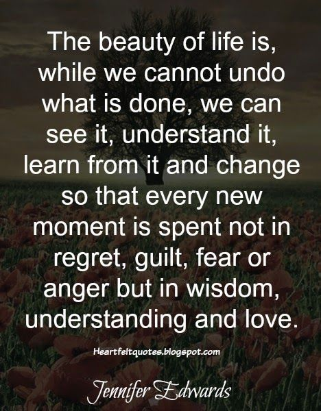 The beauty of life is, while we cannot undo what is done, we can see it, understand it, learn from it and change so that every new moment is spent not in regret, guilt, fear or anger but in wisdom, understanding and love.