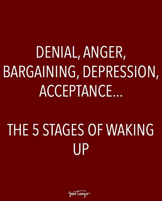 """Denial, anger, bargaining, depression, acceptance... The 5 stages of waking up."""