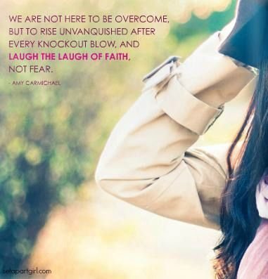 We are not here to be overcome, but to rise unvanquished after every knockout blow, and laugh the laugh of faith, not fear. - Amy Carmichael...
