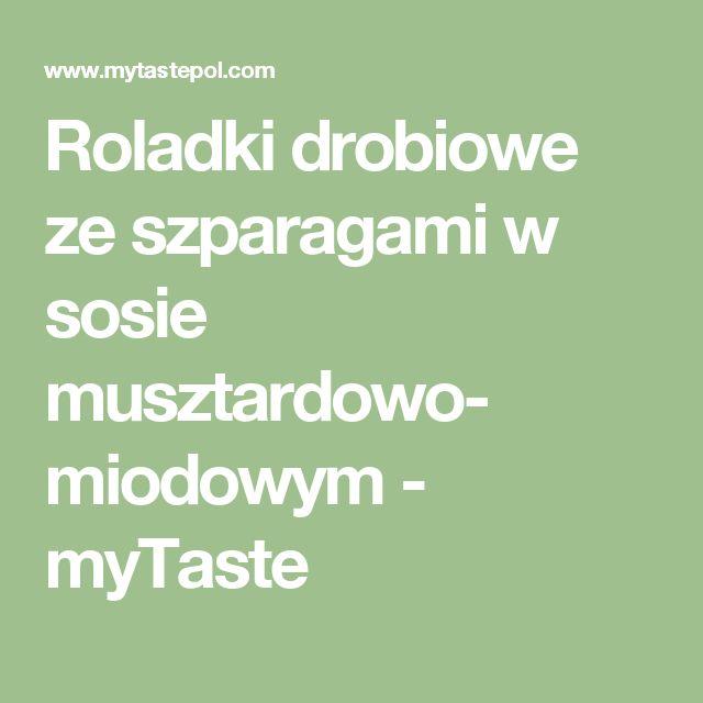 Roladki drobiowe ze szparagami w sosie musztardowo- miodowym - myTaste