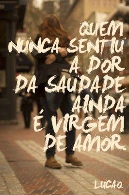 <p></p><p>Quem nunca sentiu a dor da saudade ainda é virgem de amor. (Lucão)</p>