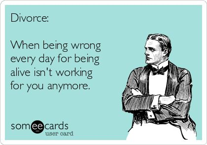 Divorce: When being wrong every day for being alive isn't working for you anymore. ...if interested, for more ecards, you can check out my board here: http://www.pinterest.com/rustyfox7/ecards-not-group-board/