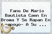 http://tecnoautos.com/wp-content/uploads/imagenes/tendencias/thumbs/fans-de-mario-bautista-caen-en-broma-y-se-rapan-en-apoyo-a-su.jpg Mario Bautista. Fans de Mario Bautista caen en broma y se rapan en ?apoyo? a su ..., Enlaces, Imágenes, Videos y Tweets - http://tecnoautos.com/actualidad/mario-bautista-fans-de-mario-bautista-caen-en-broma-y-se-rapan-en-apoyo-a-su/