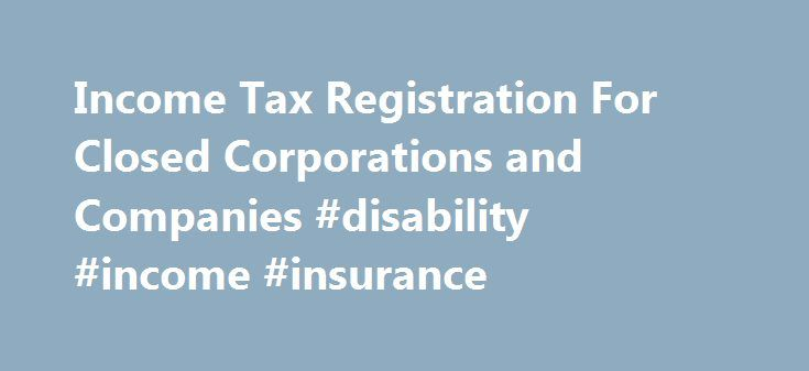 Income Tax Registration For Closed Corporations and Companies #disability #income #insurance http://income.remmont.com/income-tax-registration-for-closed-corporations-and-companies-disability-income-insurance/  #income tax companies # Income Tax Registrations for Closed Corporations and Companies 1. When should a business entity register with SARS? As soon as the entity is registered with CIPRO/CIPC and received a registration number it becomes mandatory to register with SARS. 2. What if the…