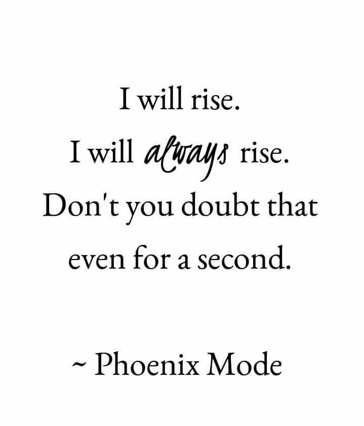 I will rise. I will always rise. Don't you doubt that even for a second.