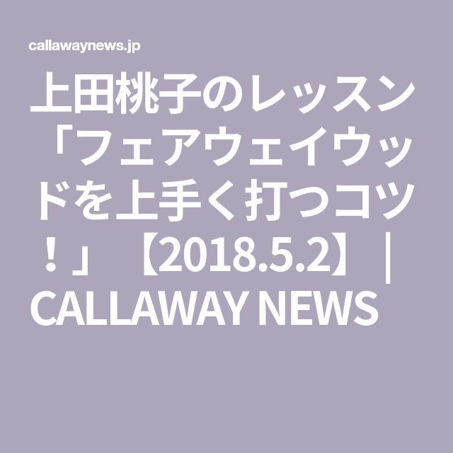 上田桃子のレッスン 「フェアウェイウッドを上手く打つコツ!」【2018.5.2】 | CALLAWAY NEWS