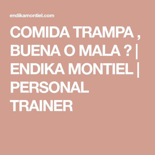 COMIDA TRAMPA , BUENA O MALA ?   ENDIKA MONTIEL   PERSONAL TRAINER