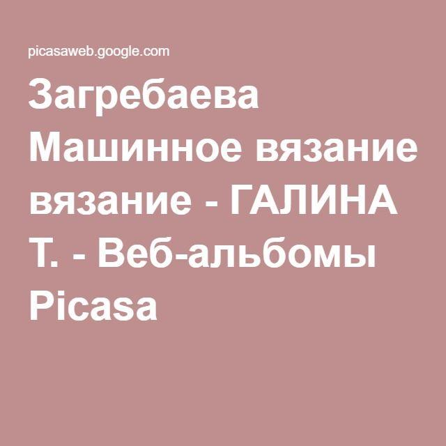 Загребаева Машинное вязание - ГАЛИНА Т. - Веб-альбомы Picasa
