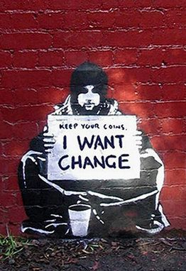 "A man with ""vision"", a ""voice"" and ""passion""!  I don't know who he is, but I love the ""message"" he is putting out there, for all of us to see!  ARE WE PAYING ATTENTION?  I hope so!           Keep Your Coins. I Want Change by Banksy."