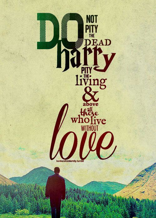 Harry Potter: do not pity the dead... pity those who LIVE without LOVE  This is a fate worse than death, living without love is worse than living without your soul, you are fully sane..... and love evades you