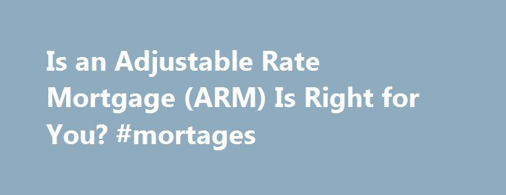 Is an Adjustable Rate Mortgage (ARM) Is Right for You? #mortages http://money.remmont.com/is-an-adjustable-rate-mortgage-arm-is-right-for-you-mortages/  #what is an arm mortgage # Is an Adjustable Rate Mortgage (ARM) Is Right for You? What is an Adjustable Rate Mortgage? An adjustable rate mortgage. called an ARM for short, is a mortgage with an interest rate that is linked to an economic index. The interest rate, and your payments, are periodically adjusted up or down as the index changes…