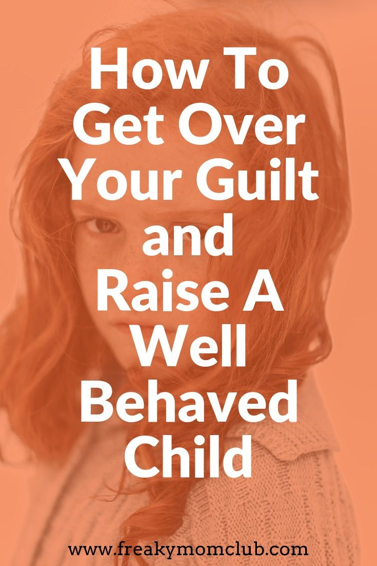 Secret To Raising Well Behaved Teens >> How To Get Over Your Guilt And Raise A Well Behaved Child
