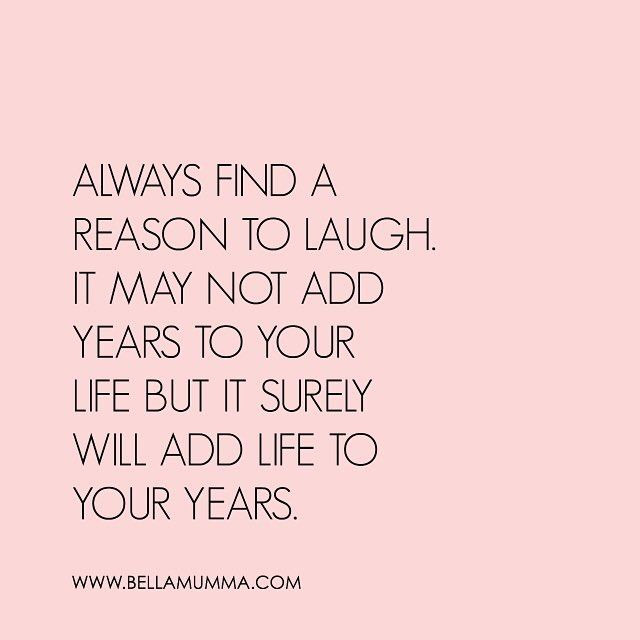 Always find a reason to laugh.  It may not add years to your life, but it surely will add life to your years.