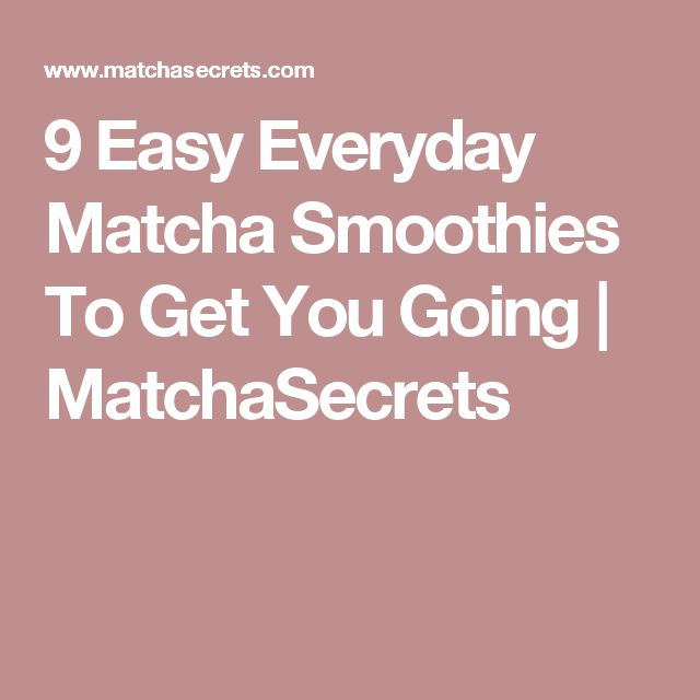 9 Easy Everyday Matcha Smoothies To Get You Going | MatchaSecrets