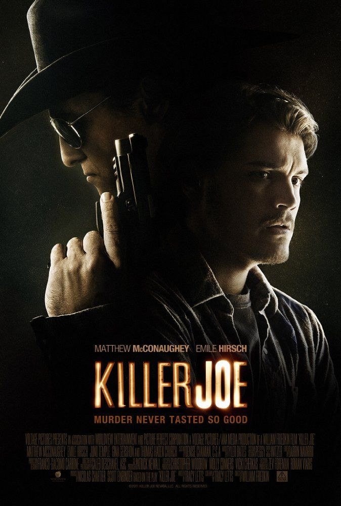 Killer Joe (2011) R  -  When a debt puts a young man's life in danger, he turns to putting a hit out on his evil mother in order to collect the insurance.  -   Director: William Friedkin  -   Writers: Tracy Letts (screenplay), Tracy Letts (play)  -   Stars: Matthew McConaughey, Emile Hirsch, Juno Temple  -  CRIME / DRAMA / THRILLER