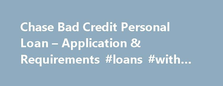 Chase Bad Credit Personal Loan – Application & Requirements #loans #with #no #credit http://loans.remmont.com/chase-bad-credit-personal-loan-application-requirements-loans-with-no-credit/  #bank loans for people with bad credit # Chase Bad Credit Personal Loan ChaseBad Credit personal loan is a small loan which, if you are able to get, is provided instantly. The main benefits of this loan are easy online processing, quick online confirmation, and approval in minutes. Customer can apply for…