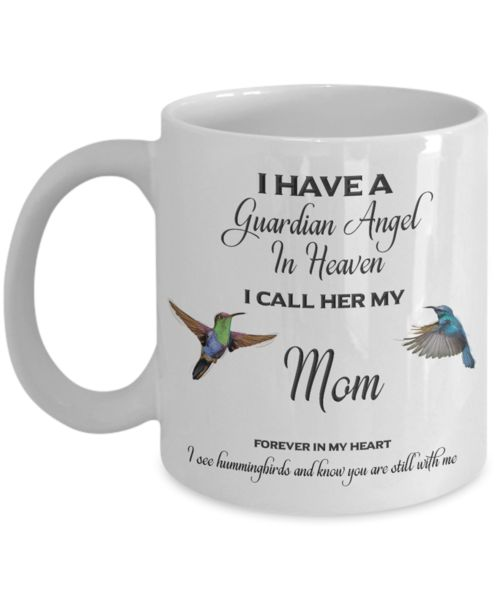 "Mom Memorial Gift I Have a Guardian Angel in Heaven I Call Her My Mom Forever in My Heart ""I see hummingbirds and know you are still with me"" Mom Remembrance Gifts We create fun coffee mugs that are sure to please the recipient. Tired of boring gifts that don't last? Give a gift that will amuse them for years!A GIFT TH"