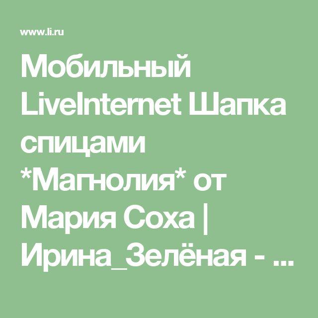 Мобильный LiveInternet  Шапка спицами *Магнолия* от Мария Соха | Ирина_Зелёная - Всё самое модное, интересное и вкусное вы найдёте у perchica  |