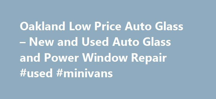 """Oakland Low Price Auto Glass – New and Used Auto Glass and Power Window Repair #used #minivans http://india.remmont.com/oakland-low-price-auto-glass-new-and-used-auto-glass-and-power-window-repair-used-minivans/  #used auto glass # Shop Hours Monday – Saturday 9:00 AM to 5:00 PM Sunday – 9:00 AM to 3:00 PM What Others Say About Us """"My car was broken into last week, they smashed the passenger side window in my 1997 Honda Accord. Low Price was able to replace the window with some used glass…"""