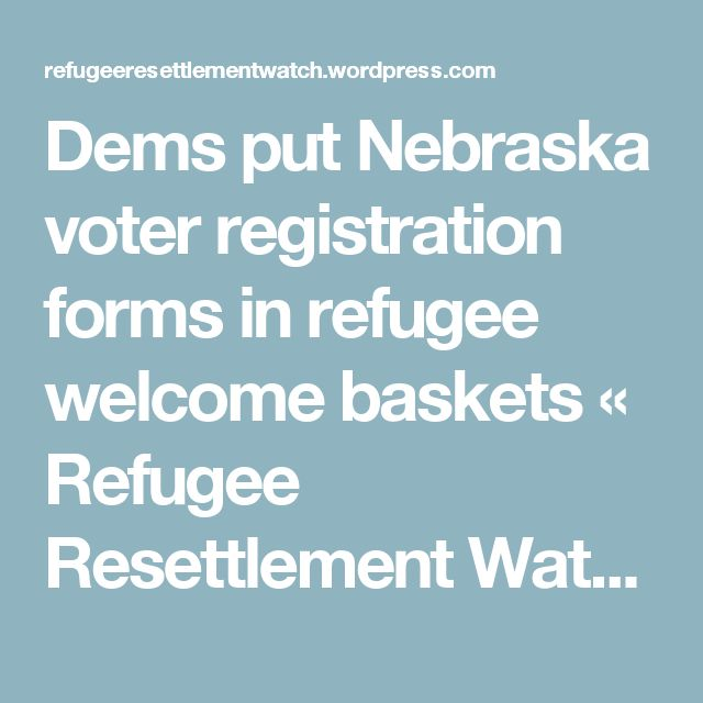 Dems put Nebraska voter registration forms in refugee welcome baskets « Refugee Resettlement Watch