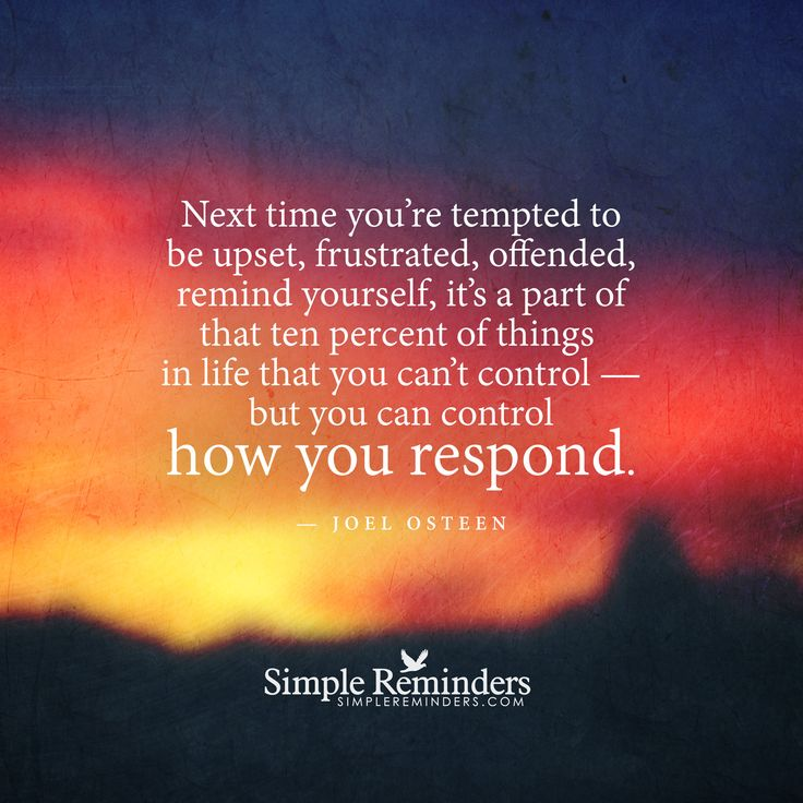 Next time you're tempted to be upset, frustrated, offended, remind yourself, it's a part of that ten percent of things in life that you can't control — but you can control how you respond. — Joel Osteen